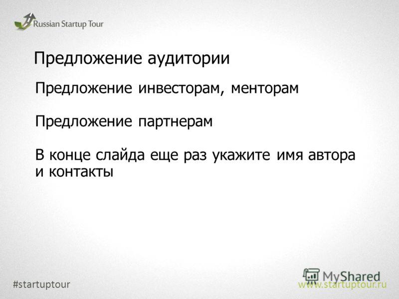 Предложение аудитории Предложение инвесторам, менторам Предложение партнерам В конце слайда еще раз укажите имя автора и контакты #startuptour www.startuptour.ru
