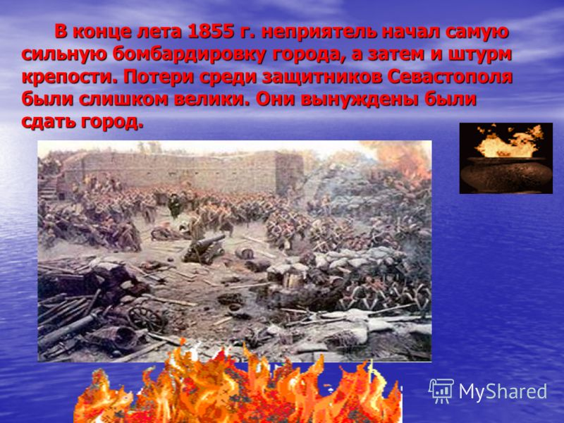 В конце лета 1855 г. неприятель начал самую сильную бомбардировку города, а затем и штурм крепости. Потери среди защитников Севастополя были слишком велики. Они вынуждены были сдать город. В конце лета 1855 г. неприятель начал самую сильную бомбардир