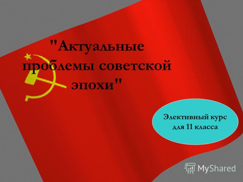 Актуальные проблемы советской эпохи Элективный курс для 11 класса