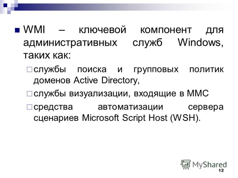12 WMI – ключевой компонент для административных служб Windows, таких как: службы поиска и групповых политик доменов Active Directory, службы визуализации, входящие в MMC средства автоматизации сервера сценариев Microsoft Script Host (WSH).