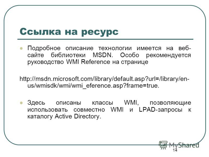 14 Ссылка на ресурс Подробное описание технологии имеется на веб- сайте библиотеки MSDN. Особо рекомендуется руководство WMI Reference на странице http://msdn.microsoft.com/library/default.asp?url=/library/en- us/wmisdk/wmi/wmi_eference.asp?frame=tru