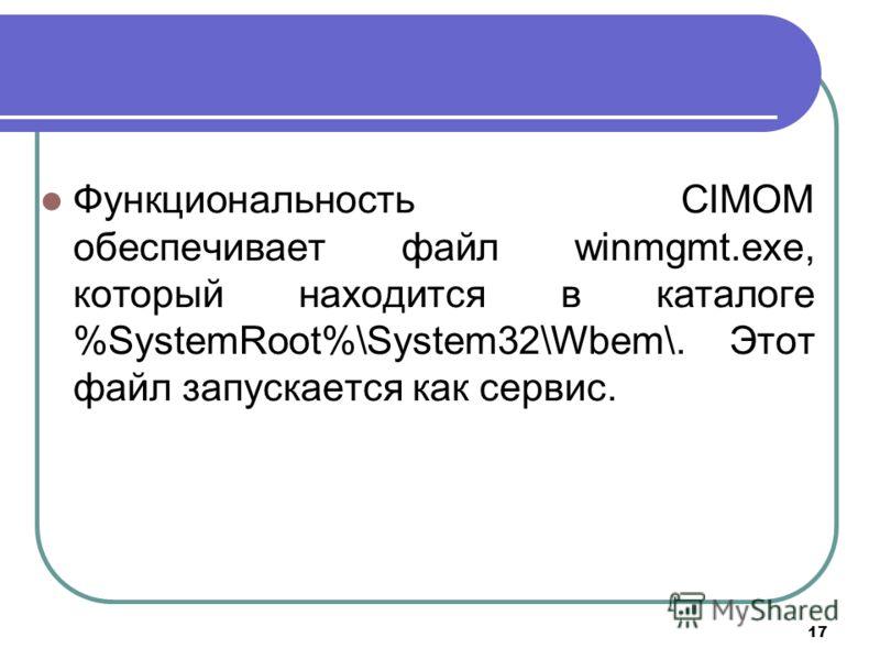17 Функциональность CIMOM обеспечивает файл winmgmt.exe, который находится в каталоге %SystemRoot%\System32\Wbem\. Этот файл запускается как сервис.