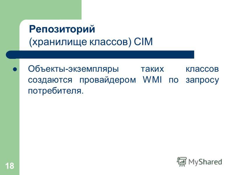 18 Объекты-экземпляры таких классов создаются провайдером WMI по запросу потребителя. Репозиторий (хранилище классов) CIM