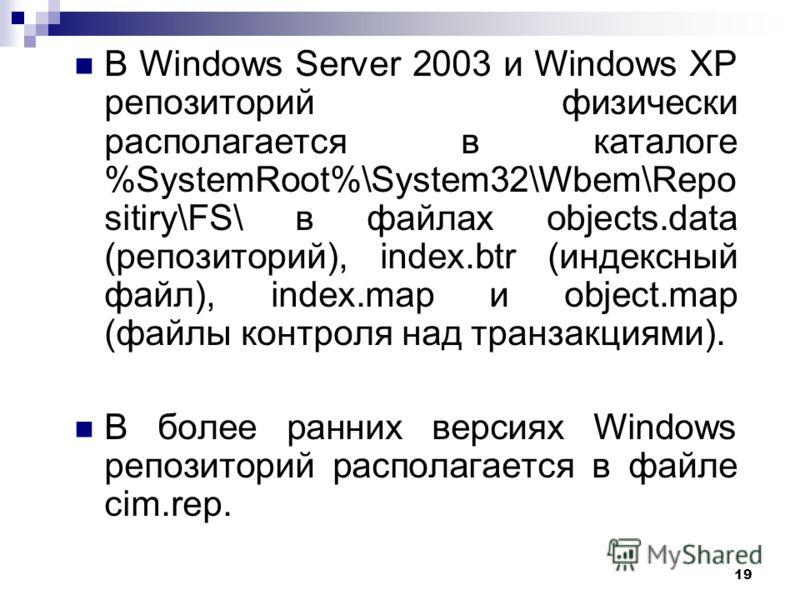 19 В Windows Server 2003 и Windows XP репозиторий физически располагается в каталоге %SystemRoot%\System32\Wbem\Repo sitiry\FS\ в файлах objects.data (репозиторий), index.btr (индексный файл), index.map и object.map (файлы контроля над транзакциями).