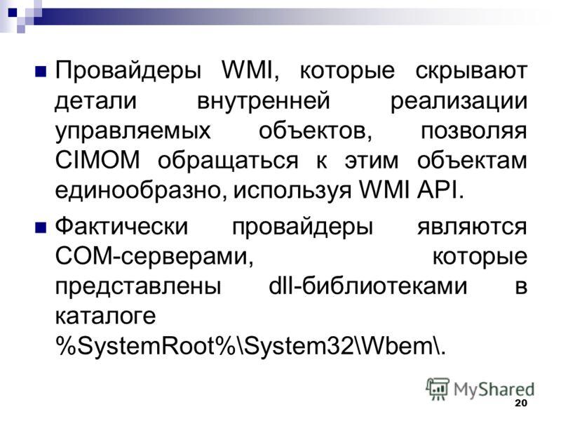 20 Провайдеры WMI, которые скрывают детали внутренней реализации управляемых объектов, позволяя CIMOM обращаться к этим объектам единообразно, используя WMI API. Фактически провайдеры являются COM-серверами, которые представлены dll-библиотеками в ка
