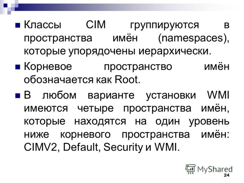 24 Классы CIM группируются в пространства имён (namespaces), которые упорядочены иерархически. Корневое пространство имён обозначается как Root. В любом варианте установки WMI имеются четыре пространства имён, которые находятся на один уровень ниже к