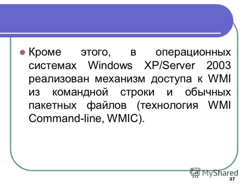 37 Кроме этого, в операционных системах Windows XP/Server 2003 реализован механизм доступа к WMI из командной строки и обычных пакетных файлов (технология WMI Command-line, WMIC).
