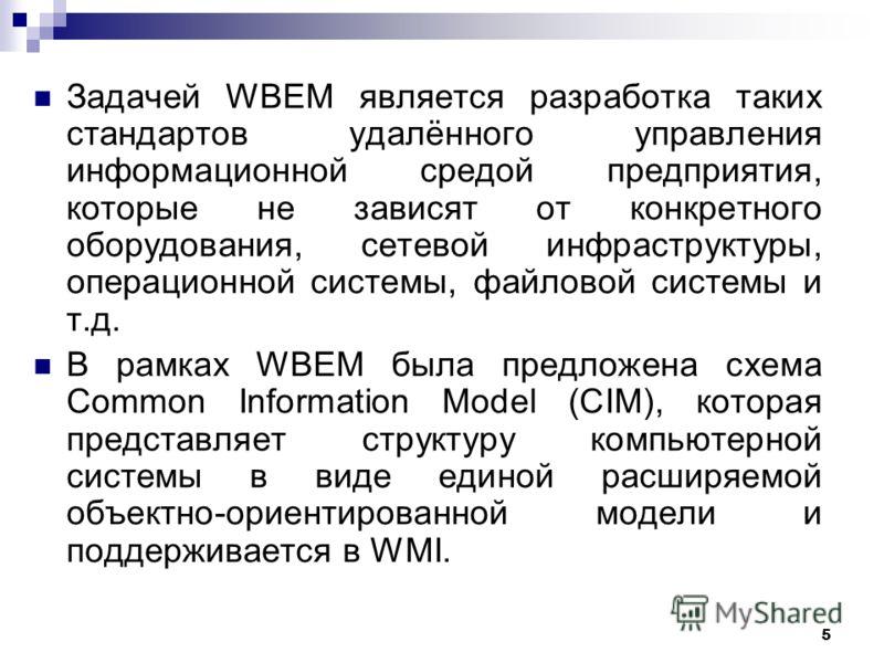 5 Задачей WBEM является разработка таких стандартов удалённого управления информационной средой предприятия, которые не зависят от конкретного оборудования, сетевой инфраструктуры, операционной системы, файловой системы и т.д. В рамках WBEM была пред