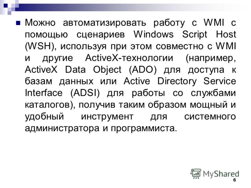 6 Можно автоматизировать работу с WMI с помощью сценариев Windows Script Host (WSH), используя при этом совместно с WMI и другие ActiveX-технологии (например, ActiveX Data Object (ADO) для доступа к базам данных или Active Directory Service Interface