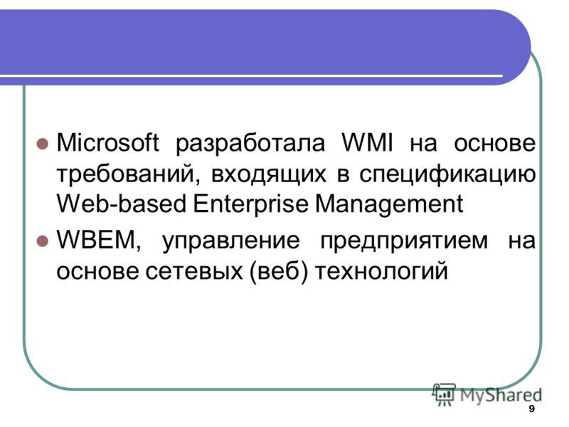 9 Microsoft разработала WMI на основе требований, входящих в спецификацию Web-based Enterprise Management WBEM, управление предприятием на основе сетевых (веб) технологий