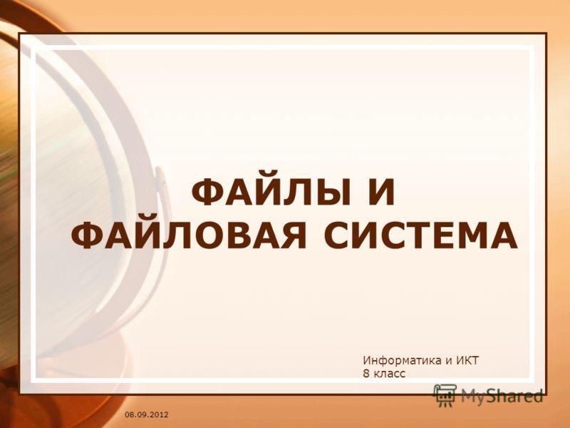 08.09.2012 ФАЙЛЫ И ФАЙЛОВАЯ СИСТЕМА Информатика и ИКТ 8 класс
