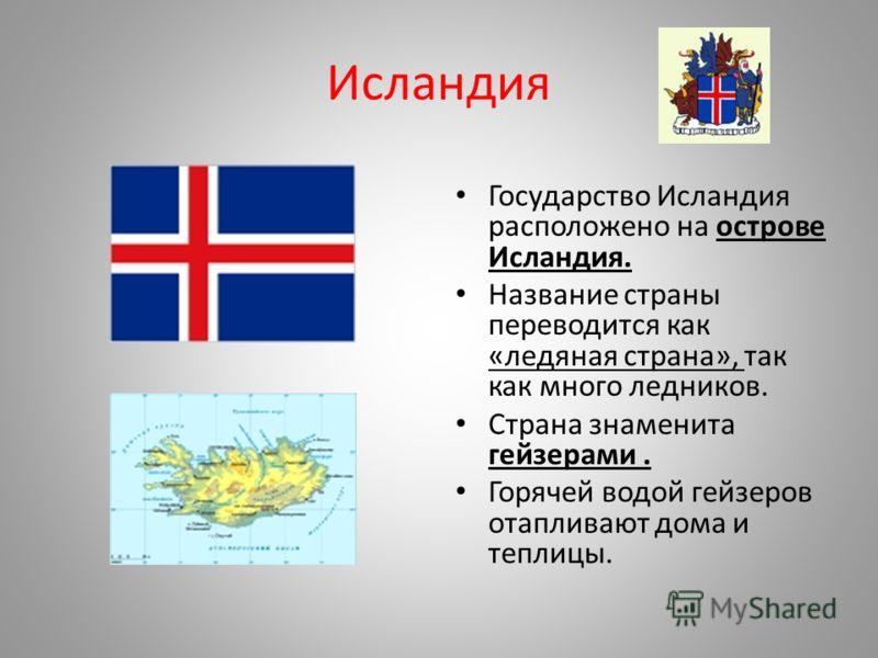 Исландия Государство Исландия расположено на острове Исландия. Название страны переводится как «ледяная страна», так как много ледников. Страна знаменита гейзерами. Горячей водой гейзеров отапливают дома и теплицы.