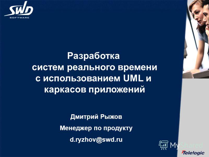 Разработка систем реального времени с использованием UML и каркасов приложений Дмитрий Рыжов Менеджер по продукту d.ryzhov@swd.ru