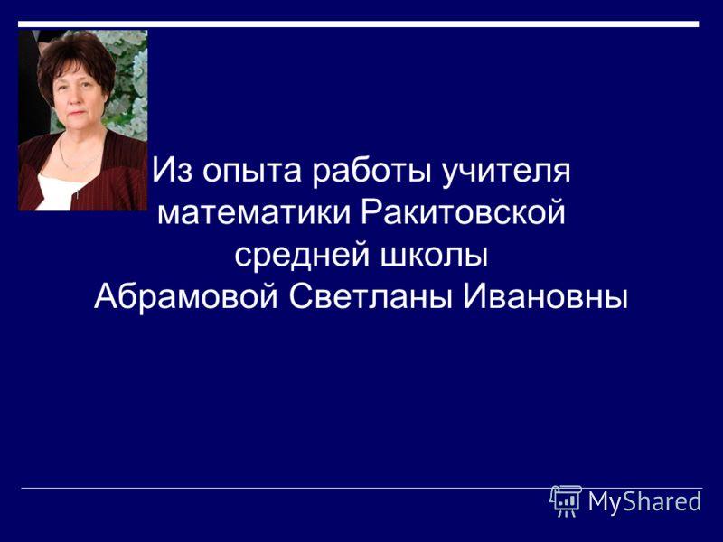 Из опыта работы учителя математики Ракитовской средней школы Абрамовой Светланы Ивановны