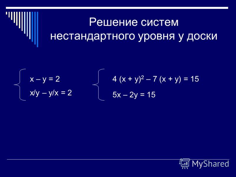 Решение систем нестандартного уровня у доски х – у = 2 х/у – у/х = 2 4 (х + у) 2 – 7 (х + у) = 15 5х – 2у = 15