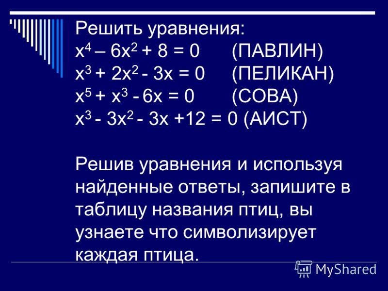 Решить уравнения: х 4 – 6х 2 + 8 = 0 (ПАВЛИН) х 3 + 2х 2 - 3х = 0 (ПЕЛИКАН) х 5 + х 3 - 6х = 0 (СОВА) х 3 - 3х 2 - 3х +12 = 0 (АИСТ) Решив уравнения и используя найденные ответы, запишите в таблицу названия птиц, вы узнаете что символизирует каждая п
