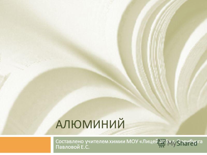 АЛЮМИНИЙ Составлено учителем химии МОУ « Лицей 5» г. Оренбурга Павловой Е. С.