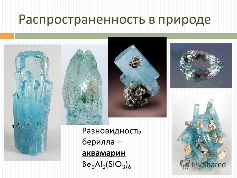 Распространенность в природе аквамарин Be 3 Al 2 (SiO 3 ) 6 Разновидность берилла –