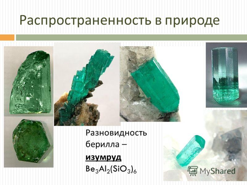 Распространенность в природе изумруд Be 3 Al 2 (SiO 3 ) 6 Разновидность берилла –