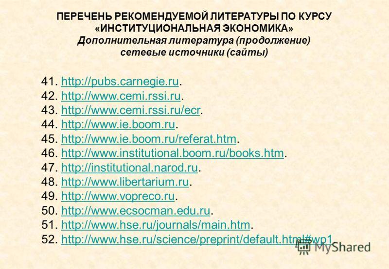 ПЕРЕЧЕНЬ РЕКОМЕНДУЕМОЙ ЛИТЕРАТУРЫ ПО КУРСУ «ИНСТИТУЦИОНАЛЬНАЯ ЭКОНОМИКА» Дополнительная литература (продолжение) сетевые источники (сайты) 41. http://pubs.carnegie.ru.http://pubs.carnegie.ru 42. http://www.cemi.rssi.ru.http://www.cemi.rssi.ru 43. htt