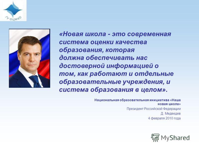 2 Национальная образовательная инициатива «Наша новая школа» Президент Российской Федерации Д. Медведев 4 февраля 2010 года «Новая школа - это современная система оценки качества образования, которая должна обеспечивать нас достоверной информацией о