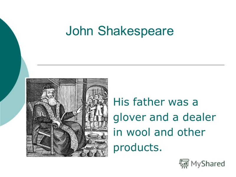 John Shakespeare His father was a glover and a dealer in wool and other products.