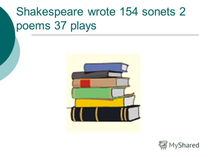 Shakespeare wrote 154 sonets 2 poems 37 plays