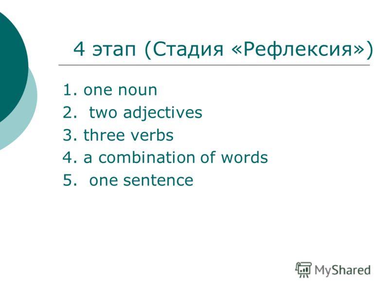 4 этап (Стадия «Рефлексия») 1. one noun 2. two adjectives 3. three verbs 4. a combination of words 5. one sentence