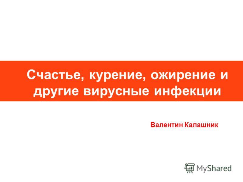 Счастье, курение, ожирение и другие вирусные инфекции Валентин Калашник
