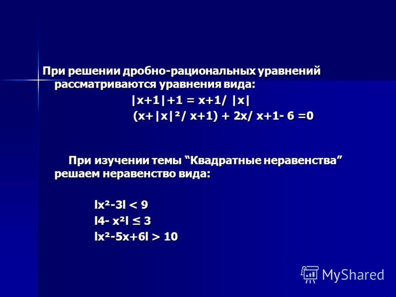 При решении дробно-рациональных уравнений рассматриваются уравнения вида: При решении дробно-рациональных уравнений рассматриваются уравнения вида: |x+1|+1 = x+1/ |x| |x+1|+1 = x+1/ |x| (x+|x|²/ x+1) + 2x/ x+1- 6 =0 (x+|x|²/ x+1) + 2x/ x+1- 6 =0 При