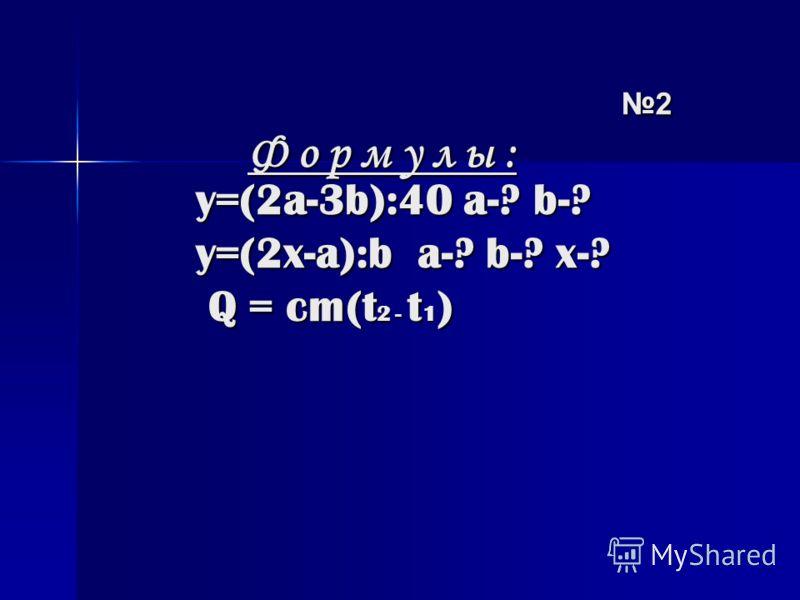 y=(2a-3b):40 a-? b-? y=(2x-a):b a-? b-? x-? Q = cm(t 2 - t 1 ) y=(2a-3b):40 a-? b-? y=(2x-a):b a-? b-? x-? Q = cm(t 2 - t 1 ) 2 2 Ф о р м у л ы : Ф о р м у л ы :