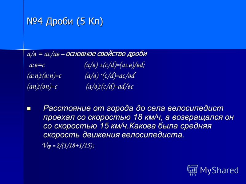 4 Дроби (5 Кл) а/в = ас/ав – основное свойство дроби а:в=с (а/в) ±( с/d) = (a ± в)/вd; а:в=с (а/в) ±( с/d) = (a ± в)/вd; (а:п):(в:п) = с (а/в) · (с/d) = ас/вd (ап):(вп) = с (а/в):(с/d) = ad/вс Расстояние от города до села велосипедист проехал со скор