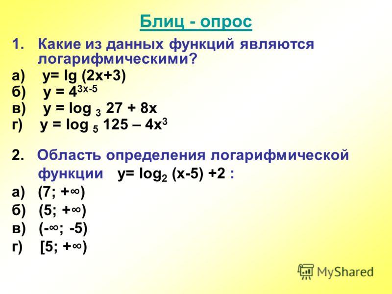 Блиц - опрос 1.Какие из данных функций являются логарифмическими? а) y= lg (2x+3) б) y = 4 3x-5 в) y = log 3 27 + 8x г) y = log 5 125 – 4x 3 2. Область определения логарифмической функции y= log 2 (x-5) +2 : а) (7; +) б) (5; +) в) (-; -5) г) [5; +)
