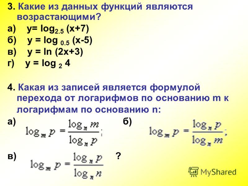 3. Какие из данных функций являются возрастающими? а) y= log 2.5 (x+7) б) y = log 0.5 (x-5) в) y = ln (2x+3) г) y = log 2 4 4. Какая из записей является формулой перехода от логарифмов по основанию m к логарифмам по основанию n: а) б) в) ?