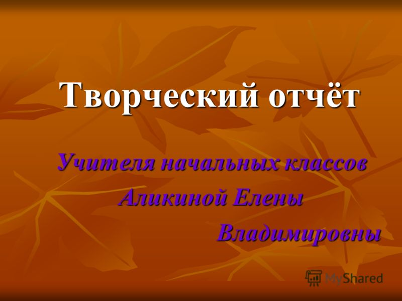 Творческий отчёт Учителя начальных классов Аликиной Елены Владимировны Владимировны