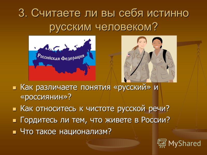 3. Считаете ли вы себя истинно русским человеком? Как различаете понятия «русский» и «россиянин»? Как относитесь к чистоте русской речи? Гордитесь ли тем, что живете в России? Что такое национализм?
