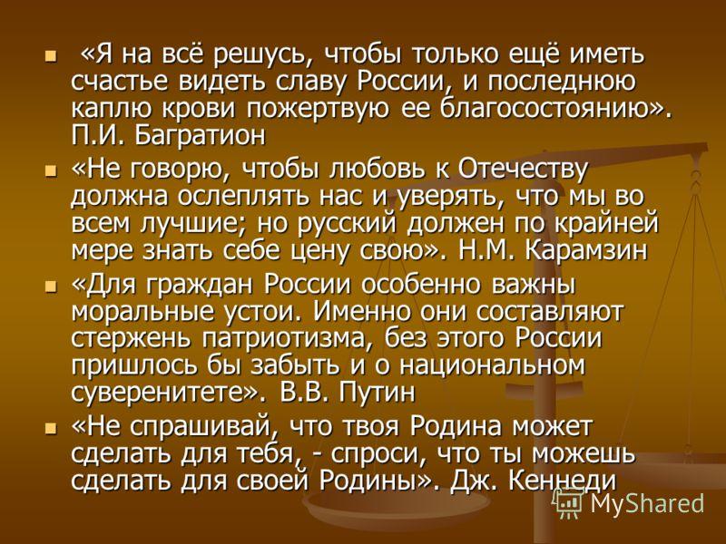 «Я на всё решусь, чтобы только ещё иметь счастье видеть славу России, и последнюю каплю крови пожертвую ее благосостоянию». П.И. Багратион «Я на всё решусь, чтобы только ещё иметь счастье видеть славу России, и последнюю каплю крови пожертвую ее благ