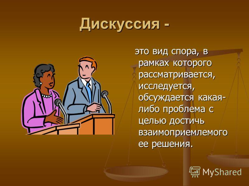 Дискуссия - это вид спора, в рамках которого рассматривается, исследуется, обсуждается какая- либо проблема с целью достичь взаимоприемлемого ее решения.