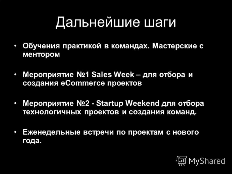 Дальнейшие шаги Обучения практикой в командах. Мастерские с ментором Мероприятие 1 Sales Week – для отбора и создания eCommerce проектов Мероприятие 2 - Startup Weekend для отбора технологичных проектов и создания команд. Еженедельные встречи по прое