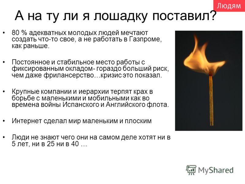 А на ту ли я лошадку поставил? 80 % адекватных молодых людей мечтают создать что-то свое, а не работать в Газпроме, как раньше. Постоянное и стабильное место работы с фиксированным окладом- гораздо больший риск, чем даже фрилансерство…кризис это пока
