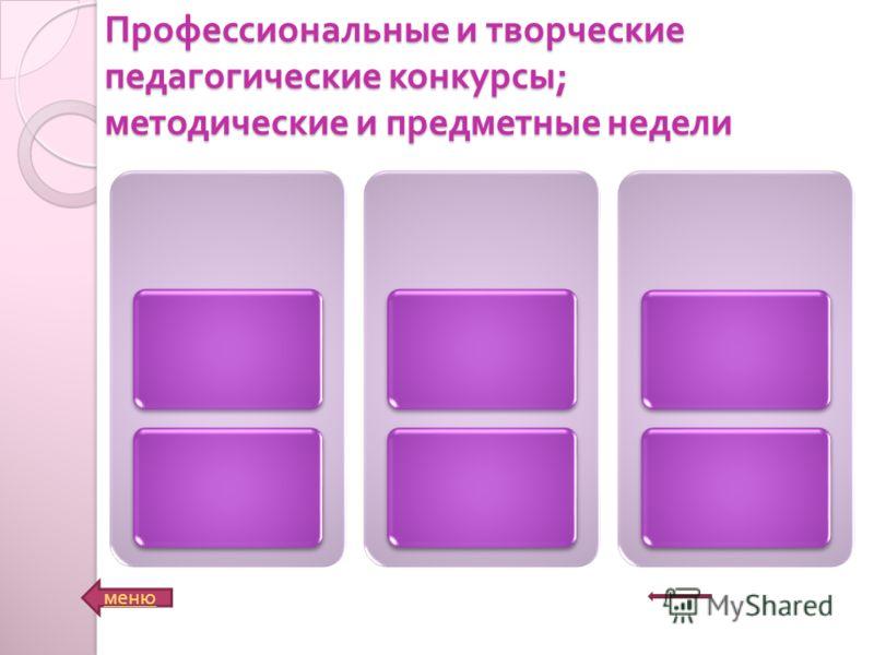 Профессиональные и творческие педагогические конкурсы ; методические и предметные недели меню