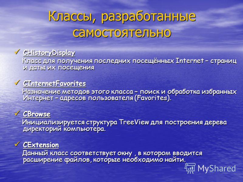 Классы, разработанные самостоятельно CHistoryDisplay CHistoryDisplay Класс для получения последних посещённых Internet – страниц и даты их посещения Класс для получения последних посещённых Internet – страниц и даты их посещения CInternetFavorites CI