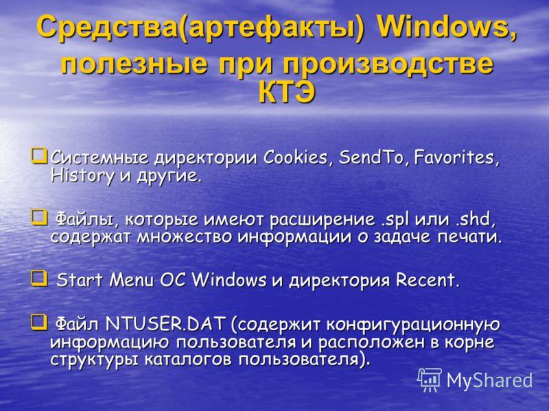 Средства(артефакты) Windows, полезные при производстве КТЭ Системные директории Cookies, SendTo, Favorites, History и другие. Системные директории Cookies, SendTo, Favorites, History и другие. Файлы, которые имеют расширение.spl или.shd, содержат мно