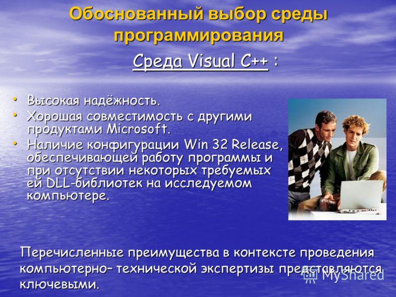 Обоснованный выбор среды программирования Среда Visual C++ : Среда Visual C++ : Высокая надёжность. Высокая надёжность. Хорошая совместимость с другими продуктами Microsoft. Хорошая совместимость с другими продуктами Microsoft. Наличие конфигурации W