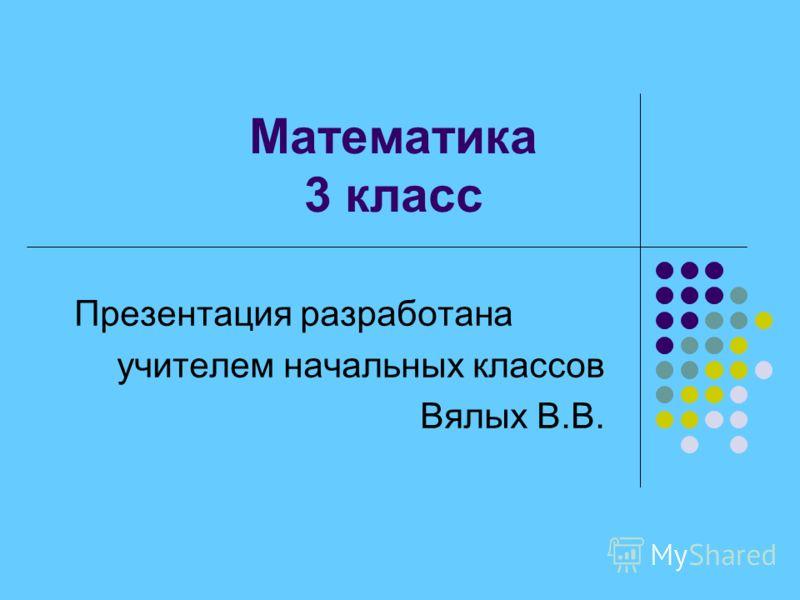 Математика 3 класс Презентация разработана учителем начальных классов Вялых В.В.