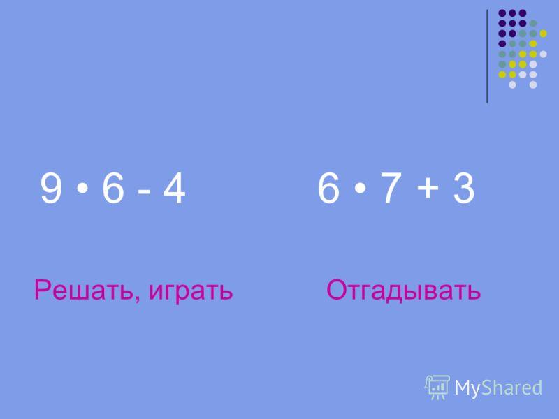 9 6 - 4 6 7 + 3 Решать, играть Отгадывать