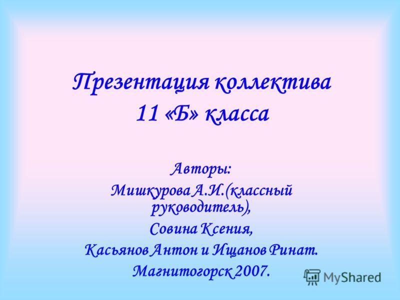 Презентация коллектива 11 «Б» класса Авторы: Мишкурова А.И.(классный руководитель), Совина Ксения, Касьянов Антон и Ищанов Ринат. Магнитогорск 2007.