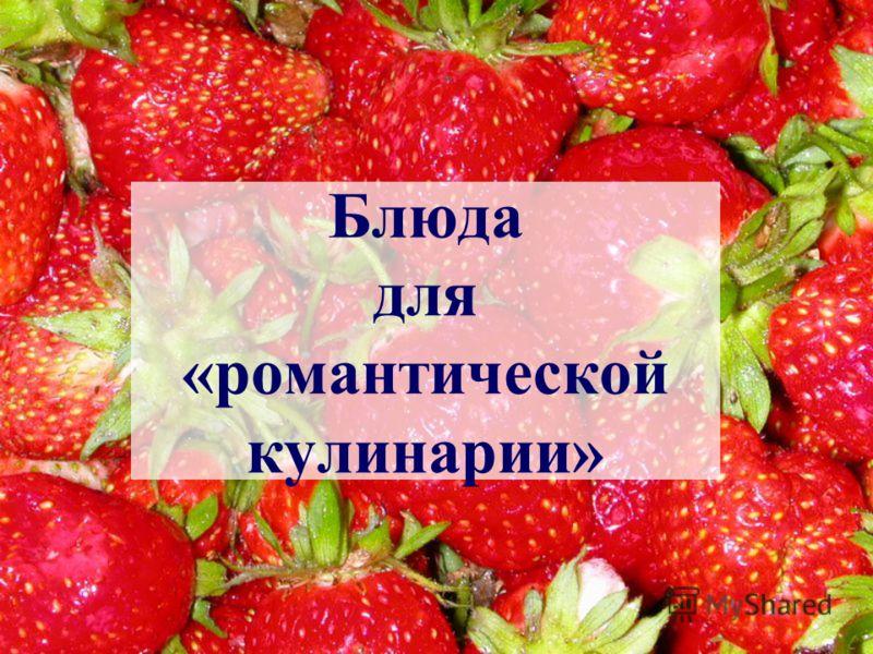 Блюда для «романтической кулинарии»
