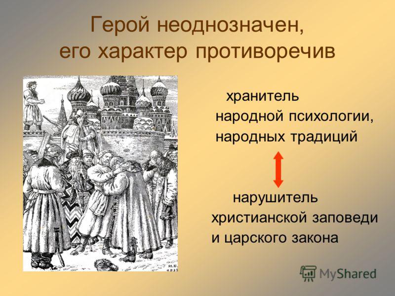 Герой неоднозначен, его характер противоречив хранитель народной психологии, народных традиций нарушитель христианской заповеди и царского закона