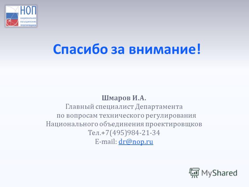 Спасибо за внимание! Шмаров И.А. Главный специалист Департамента по вопросам технического регулирования Национального объединения проектировщков Тел.+7(495)984-21-34 Е-mail: dr@nop.rudr@nop.ru